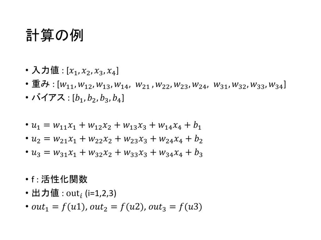 計算の例 入力値 : [ 𝑥 1 , 𝑥 2 , 𝑥 3 , 𝑥 4 ] 重み : [ 𝑤 11 , 𝑤 12 , 𝑤 13 , 𝑤 14 , 𝑤 21 , 𝑤 22 , 𝑤 23 , 𝑤 24 , 𝑤 31 , 𝑤 32 , 𝑤 33 , 𝑤 34 ]